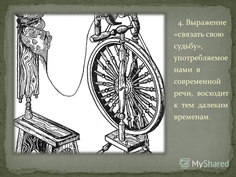 4. Выражение «связать свою судьбу», употребляемот нами в современной речи, восходит к тем далеким временам.
