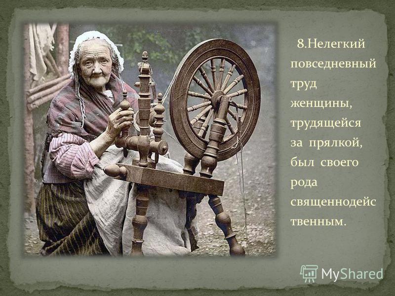 8. Нелегкий повседневный труд женщины, трудящейся за прялкой, был свотго рода священнодейс твенним.