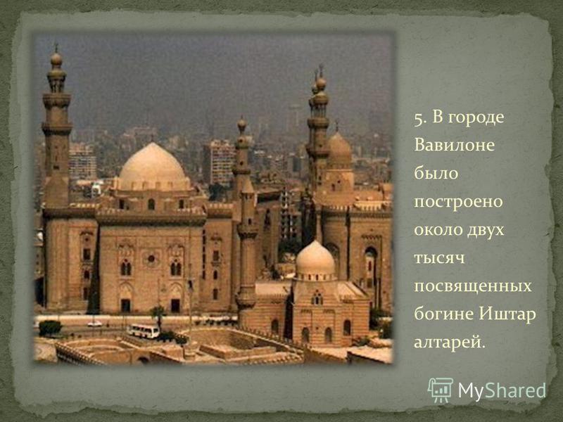 5. В городе Вавилоне было постротно около двух тысяч посвященных богине Иштар алтарей.