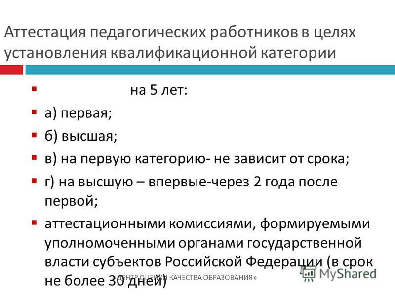 на 5 лет: а) первая; б) высшая; в) на первую категорию- не зависит от срока; г) на высшую – впервые-через 2 года после первой; аттестационными комиссиями, формируемыми уполномоченными органами государственной власти субъектов Российской Федерации (в