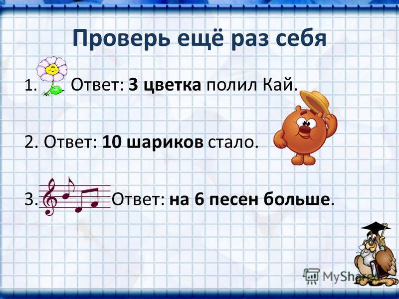 Проверь ещё раз себя 1. Ответ: 3 цветка полил Кай. 2. Ответ: 10 шариков стало. 3. Ответ: на 6 песен больше.