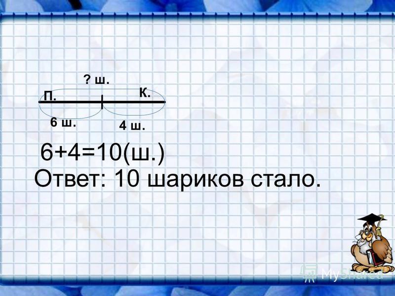 6 ш. 4 ш. ? ш. П. 6+4=10(ш.) Ответ: 10 шариков стало. К.
