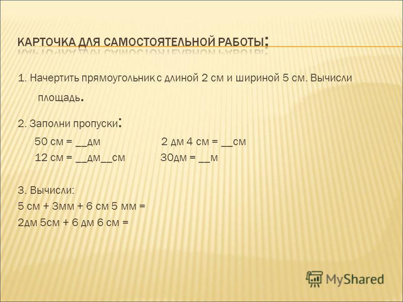 1. Начертить прямоугольник с длиной 2 см и шириной 5 см. Вычисли площадь. 2. Заполни пропуски : 50 см = __дм 2 дм 4 см = __см 12 см = __дм__см 30 дм = __м 3. Вычисли: 5 см + 3 мм + 6 см 5 мм = 2 дм 5 см + 6 дм 6 см =