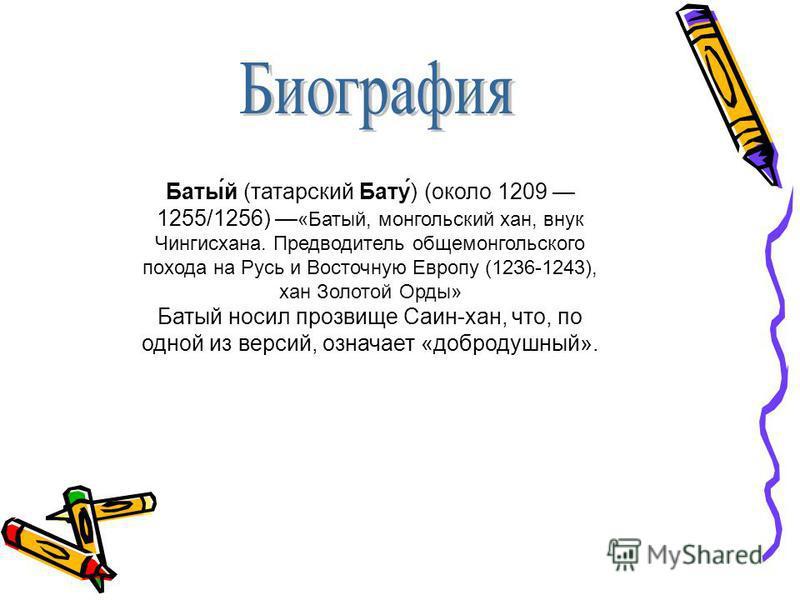 Баты́й (татарский Бату́) (около 1209 1255/1256) «Батый, монгольский хан, внук Чингисхана. Предводитель обще монгольского похода на Русь и Восточную Европу (1236-1243), хан Золотой Орды» Батый носил прозвище Саин-хан, что, по одной из версий, означает