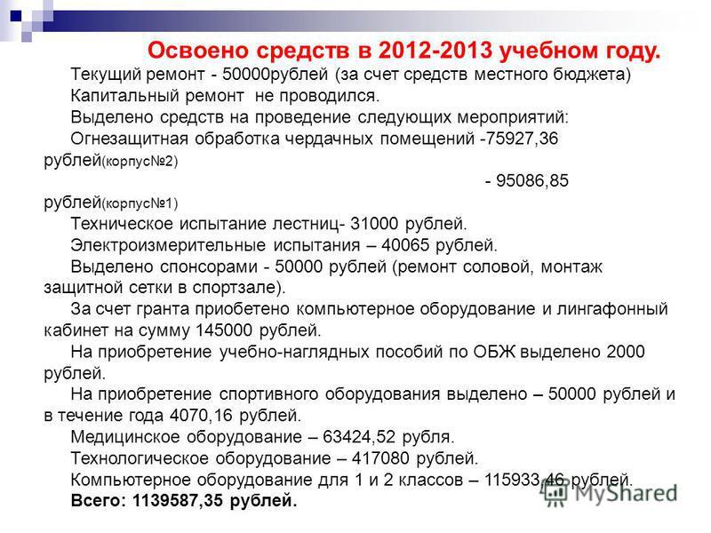 Освоено средств в 2012-2013 учебном году. Текущий ремонт - 50000 рублей (за счет средств местного бюджета) Капитальный ремонт не проводился. Выделено средств на проведение следующих мероприятий: Огнезащитная обработка чердачных помещений -75927,36 ру