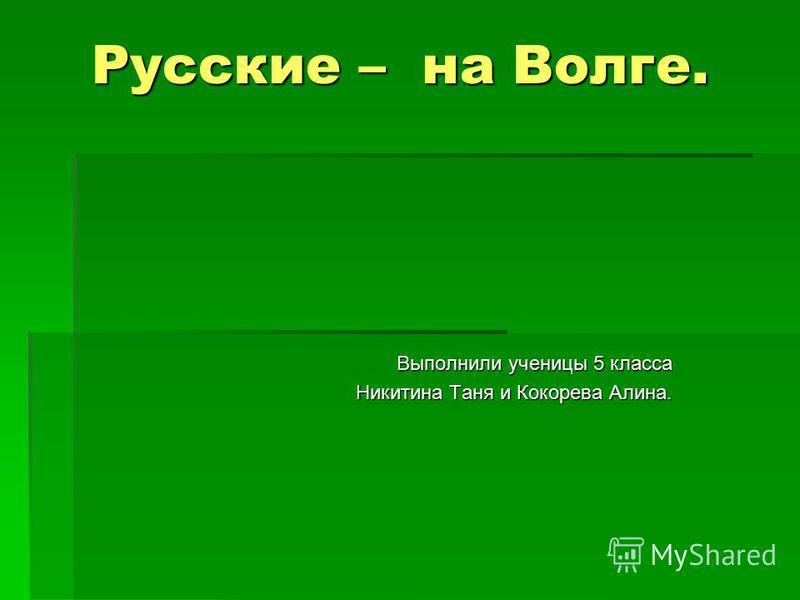 Русские – на Волге. Выполнили ученицы 5 класса Никитина Таня и Кокорева Алина.