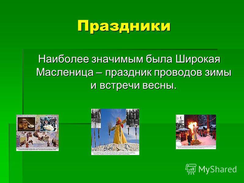 Праздники Наиболее значимым была Широкая Масленица – праздник проводов зимы и встречи весны.