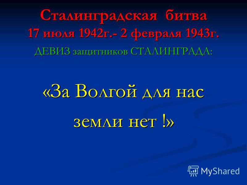 Сталинградская битва 17 июля 1942 г.- 2 февраля 1943 г. ДЕВИЗ защитников СТАЛИНГРАДА: «За Волгой для нас земли нет !»