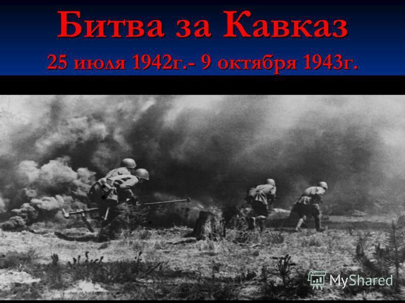 Битва за Кавказ 25 июля 1942 г.- 9 октября 1943 г.