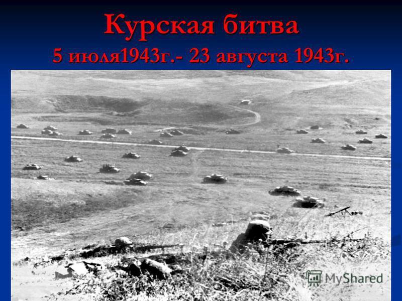 Курская битва 5 июля 1943 г.- 23 августа 1943 г.