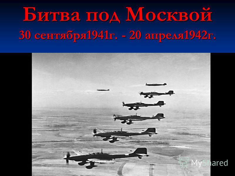 Битва под Москвой 30 сентября 1941 г. - 20 апреля 1942 г.