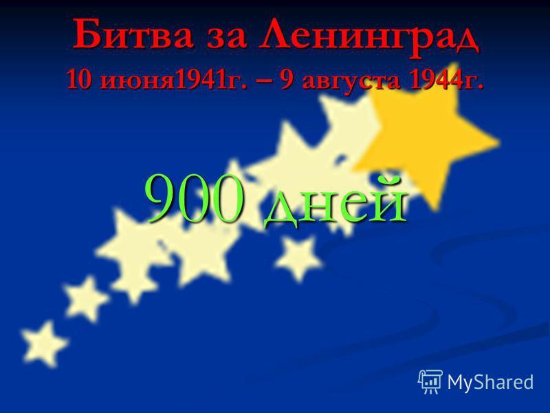 Битва за Ленинград 10 июня 1941 г. – 9 августа 1944 г. 900 дней