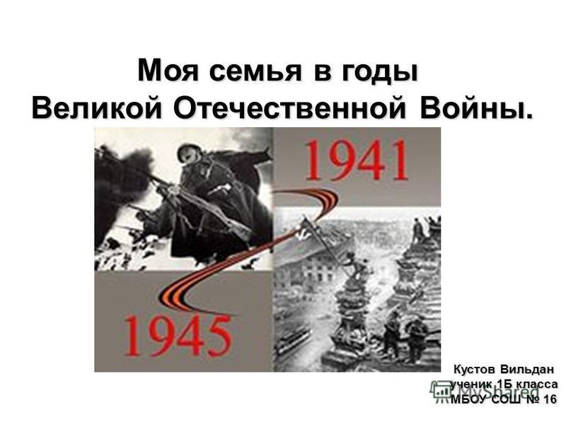 Моя семья в годы Великой Отечественной Войны. Кустов Вильдан ученик 1Б класса МБОУ СОШ 16