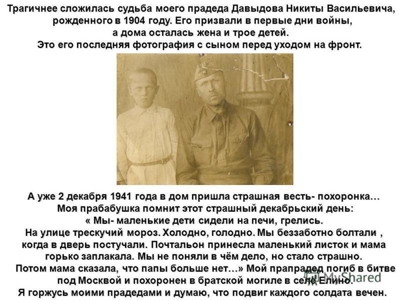 Трагичнее сложилась судьба моего прадеда Давыдова Никиты Васильевича, рожденного в 1904 году. Его призвали в первые дни войны, рожденного в 1904 году. Его призвали в первые дни войны, а дома осталась жена и трое детей. а дома осталась жена и трое дет