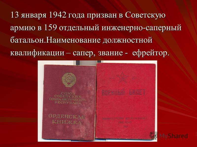 13 января 1942 года призван в Советскую армию в 159 отдельный инженерно-саперный батальон.Наименование должностной квалификации – сапер, звание - ефрейтор.