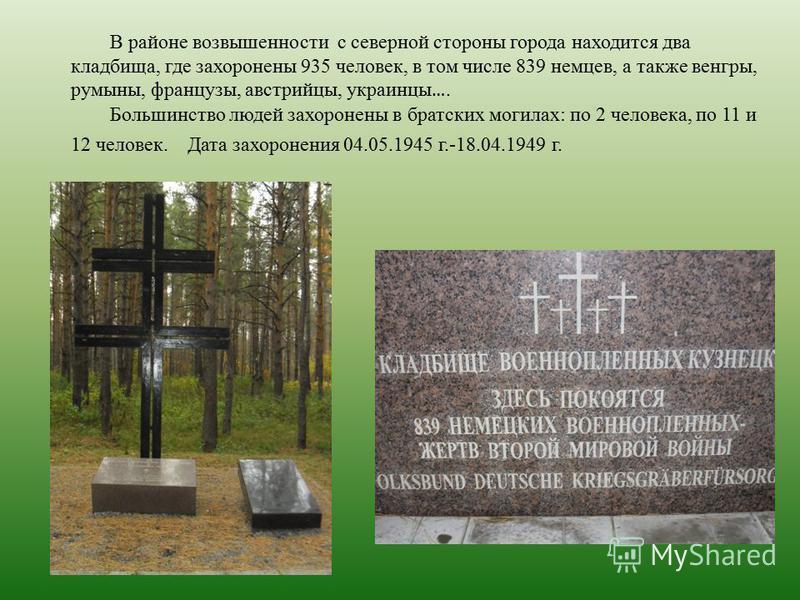 В районе возвышенности с северной стороны города находится два кладбища, где захоронены 935 человек, в том числе 839 немцев, а также венгры, румыны, французы, австрийцы, украинцы …. Большинство людей захоронены в братских могилах: по 2 человека, по 1