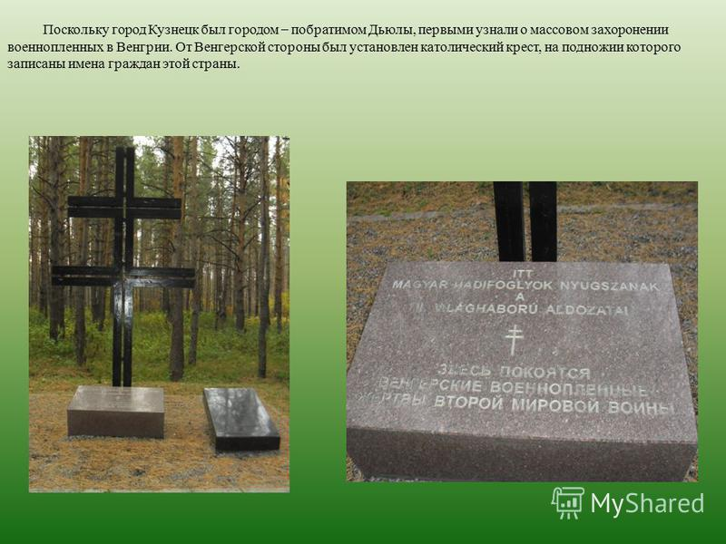 Поскольку город Кузнецк был городом – побратимом Дьюлы, первыми узнали о массовом захоронении военнопленных в Венгрии. От Венгерской стороны был установлен католический крест, на подножии которого записаны имена граждан этой страны.