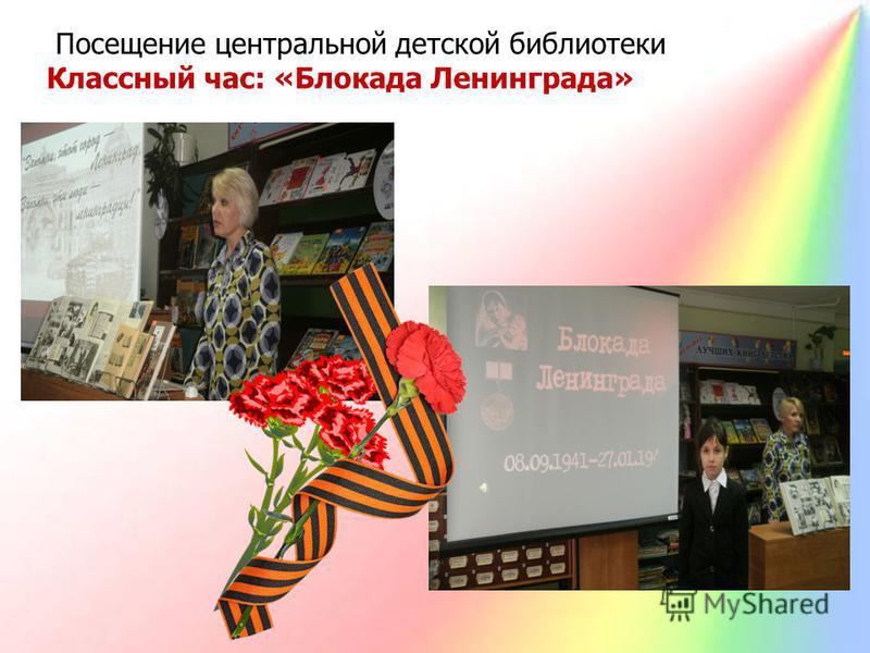 Посещение центральной детской библиотеки Классный час: «Блокада Ленинграда»
