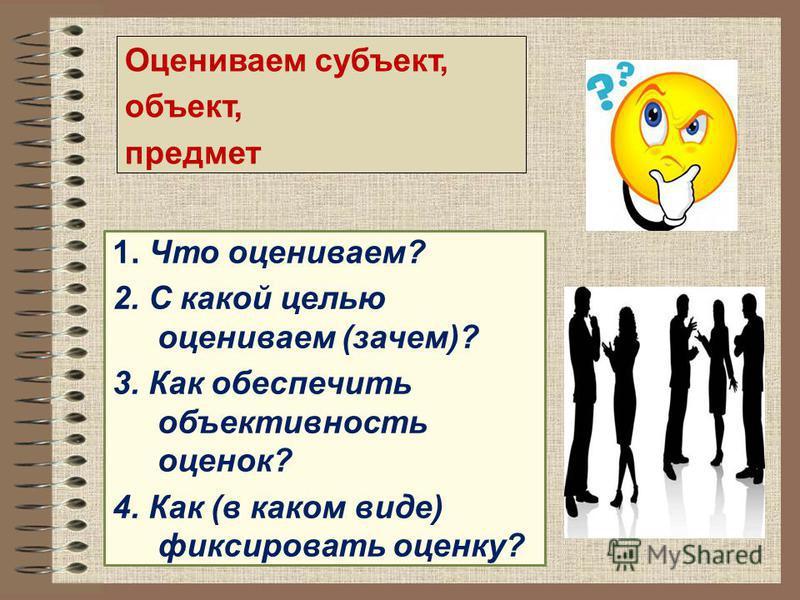 1. Что оцениваем? 2. С какой целью оцениваем (зачем)? 3. Как обеспечить объективность оценок? 4. Как (в каком виде) фиксировать оценку? Оцениваем субъект, объект, предмет