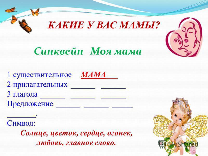Синквейн Моя мама КАКИЕ У ВАС МАМЫ? 1 существительное МАМА___ 2 прилагательных ______ ______ 3 глагола ______ ______ ______ Предложение ______ ______ _____ _______. Символ: Солнце, цветок, сердце, огонек, любовь, главное слово.