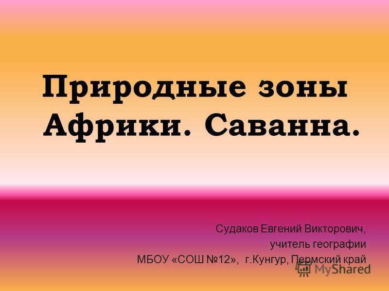 Природные зоны Африки. Саванна. Судаков Евгений Викторович, учитель географии МБОУ «СОШ 12», г.Кунгур, Пермский край