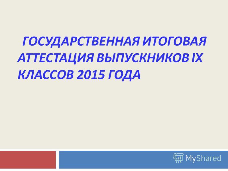 ГОСУДАРСТВЕННАЯ ИТОГОВАЯ АТТЕСТАЦИЯ ВЫПУСКНИКОВ IX КЛАССОВ 2015 ГОДА