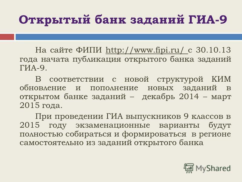 Открытый банк заданий ГИА-9 На сайте ФИПИ http://www.fipi.ru/ с 30.10.13 года начата публикация открытого банка заданий ГИА-9. В соответствии с новой структурой КИМ обновление и пополнение новых заданий в открытом банке заданий – декабрь 2014 – март