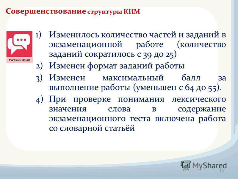 19 Совершенствование структуры КИМ 1)Изменилось количество частей и заданий в экзаменационной работе (количество заданий сократилось с 39 до 25) 2)Изменен формат заданий работы 3)Изменен максимальный балл за выполнение работы (уменьшен с 64 до 55). 4
