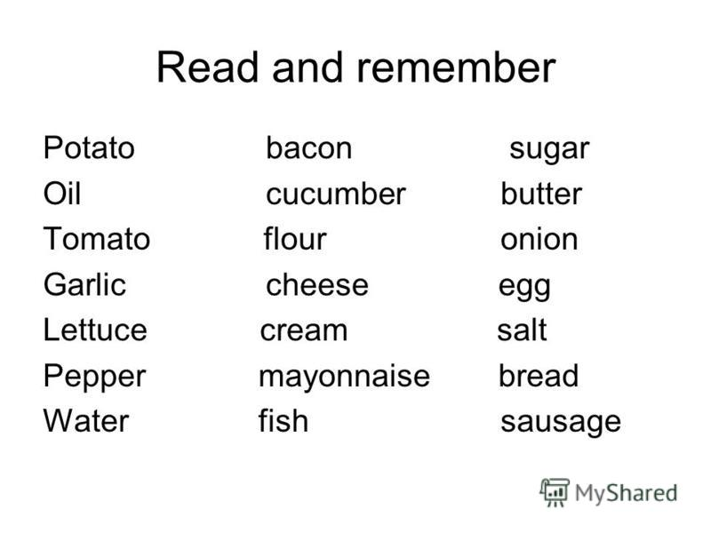 Read and remember Potato bacon sugar Oil cucumber butter Tomato flour onion Garlic cheese egg Lettuce cream salt Pepper mayonnaise bread Water fish sausage