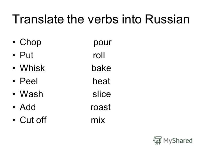 Translate the verbs into Russian Chop pour Put roll Whisk bake Peel heat Wash slice Add roast Cut off mix