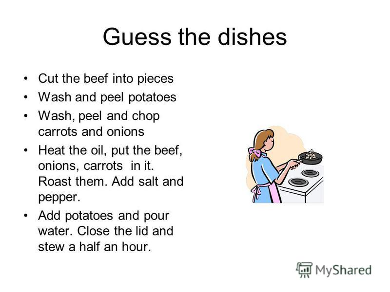 Guess the dishes Cut the beef into pieces Wash and peel potatoes Wash, peel and chop carrots and onions Heat the oil, put the beef, onions, carrots in it. Roast them. Add salt and pepper. Add potatoes and pour water. Close the lid and stew a half an