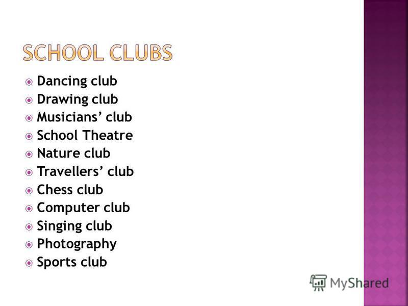 Dancing club Drawing club Musicians club School Theatre Nature club Travellers club Chess club Computer club Singing club Photography Sports club