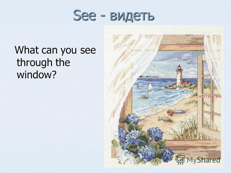 See - видеть What can you see through the window? What can you see through the window?
