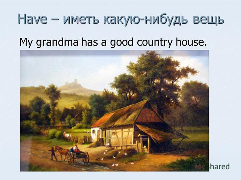 Have – иметь какую-нибудь вещь My grandma has a good country house. My grandma has a good country house.