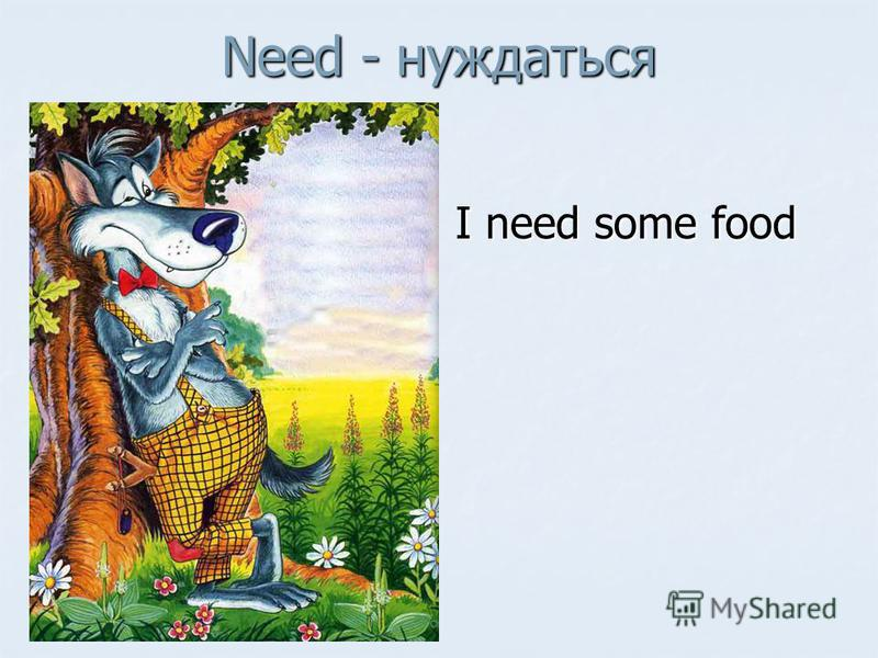 Need - нуждаться I need some food