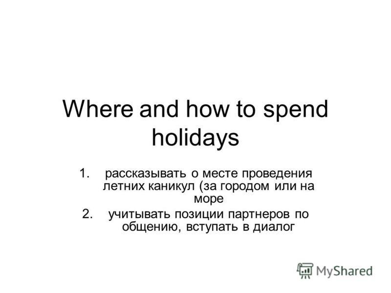 Where and how to spend holidays 1. рассказывать о месте проведения летних каникул (за городом или на море 2. учитывать позиции партнеров по общению, вступать в диалог
