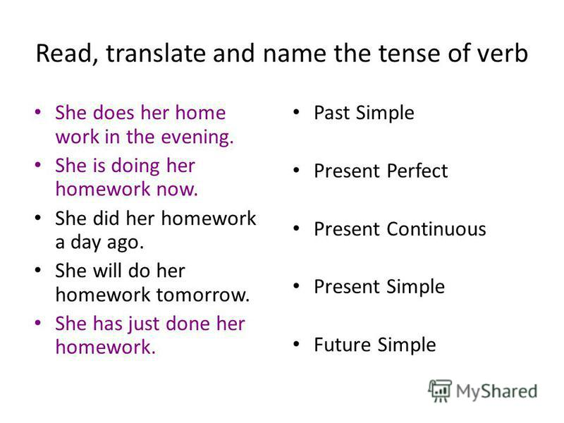 Read, translate and name the tense of verb She does her home work in the evening. She is doing her homework now. She did her homework a day ago. She will do her homework tomorrow. She has just done her homework. Past Simple Present Perfect Present Co