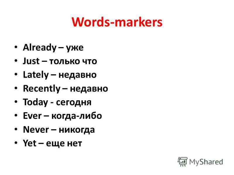 Words-markers Already – уже Just – только что Lately – недавно Recently – недавно Today - сегодня Ever – когда-либо Never – никогда Yet – еще нет