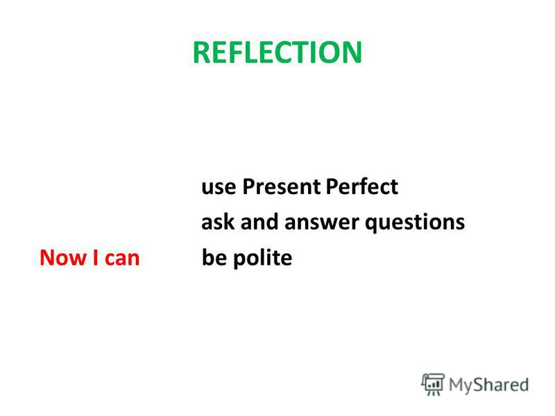 REFLECTION use Present Perfect ask and answer questions Now I can be polite
