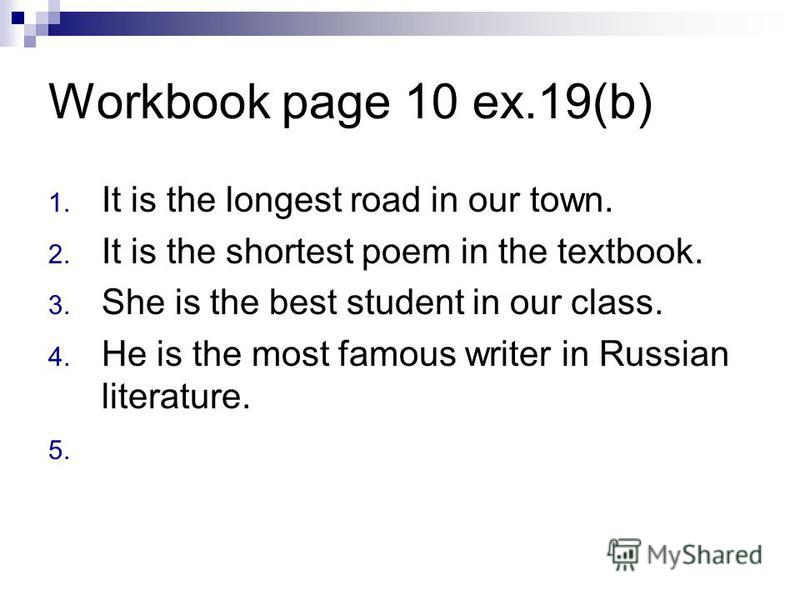 Workbook page 10 ex.19(b) 1. It is the longest road in our town. 2. It is the shortest poem in the textbook. 3. She is the best student in our class. 4. He is the most famous writer in Russian literature. 5.
