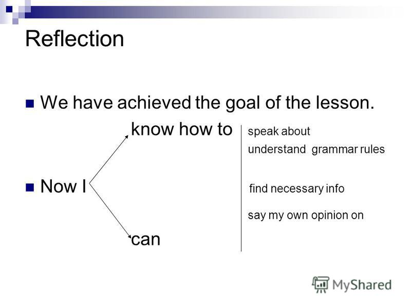 Reflection We have achieved the goal of the lesson. know how to speak about understand grammar rules Now I find necessary info say my own opinion on can