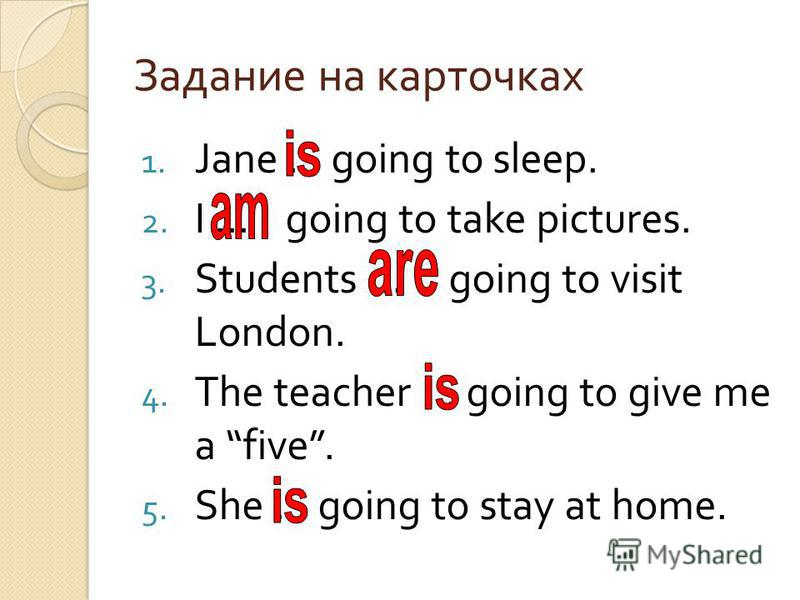 Задание на карточках 1. Jane … going to sleep. 2. I … going to take pictures. 3. Students … going to visit London. 4. The teacher … going to give me a five. 5. She … going to stay at home.