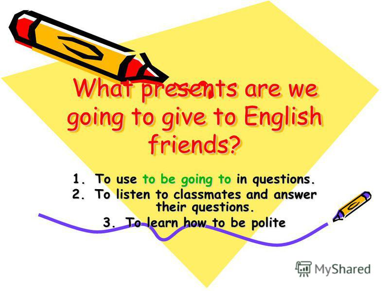 What presents are we going to give to English friends? 1. To use to be going to in questions. 2. To listen to classmates and answer their questions. 3. To learn how to be polite