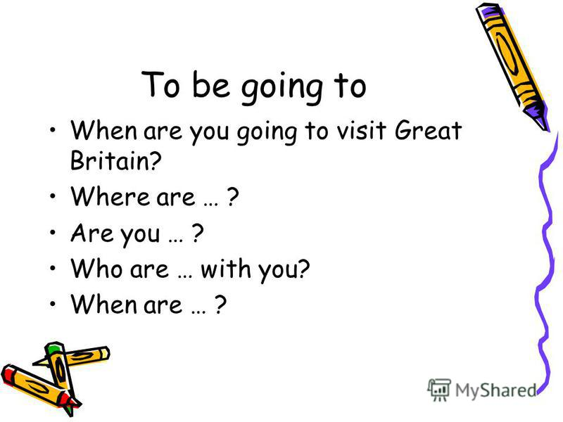 To be going to When are you going to visit Great Britain? Where are … ? Are you … ? Who are … with you? When are … ?