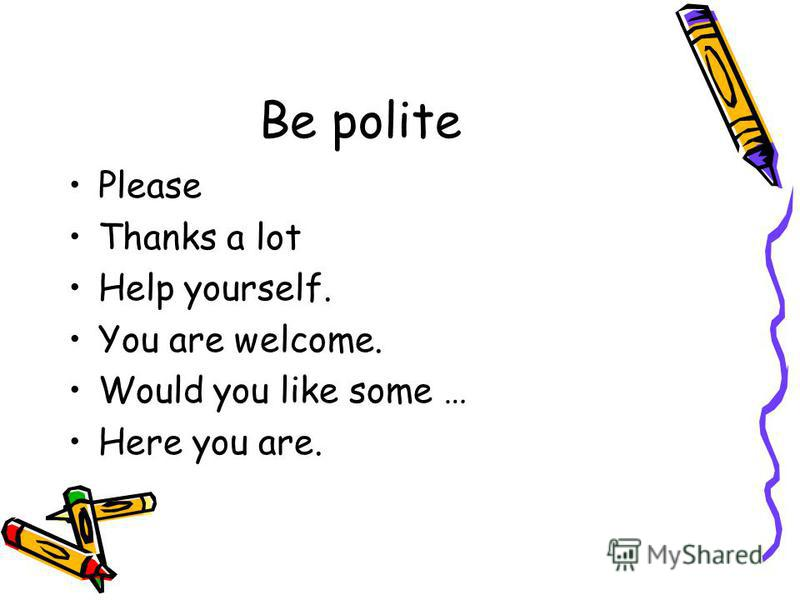 Be polite Please Thanks a lot Help yourself. You are welcome. Would you like some … Here you are.