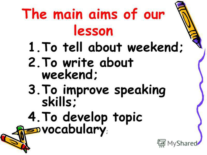 The main aims of our lesson 1.To tell about weekend; 2.To write about weekend; 3.To improve speaking skills; 4.To develop topic vocabulary ;