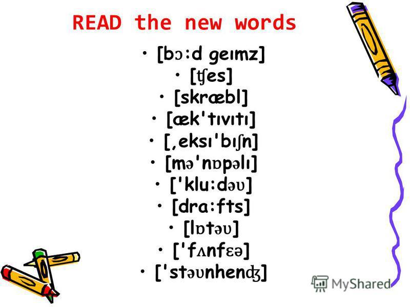 READ the new words [b ɔ :d geımz] [ ʧ es] [skræbl] [æk'tıvıtı] [,eksı'bı ʃ n] [m ə 'n ɒ p ə lı] ['klu:d ə ʋ ] [dra:fts] [l ɒ t ə ʋ ] ['f ʌ nf ɛ ə ] ['st ə ʋ nhen ʤ ]