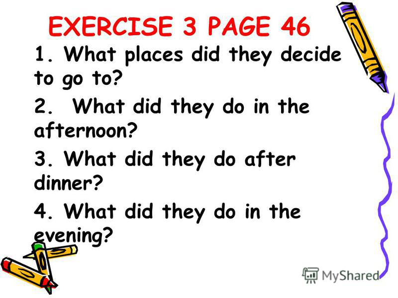 EXERCISE 3 PAGE 46 1. What places did they decide to go to? 2. What did they do in the afternoon? 3. What did they do after dinner? 4. What did they do in the evening?