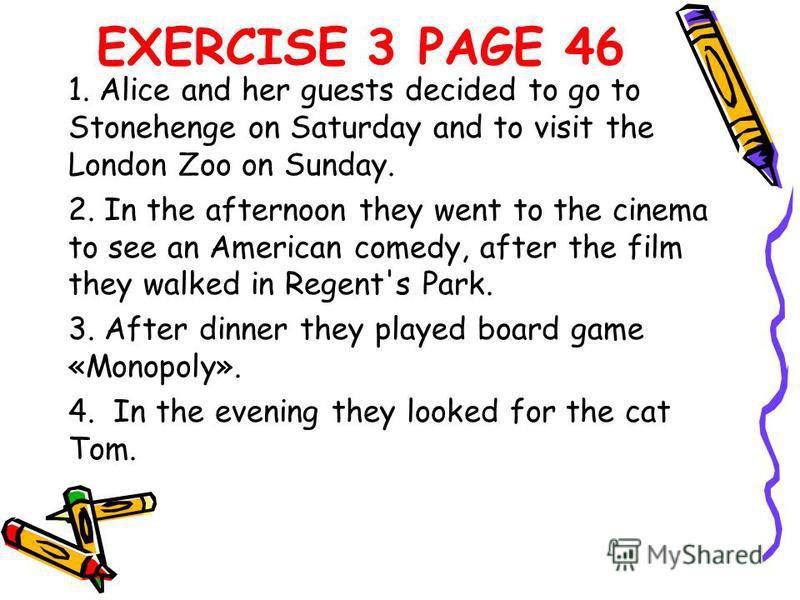 EXERCISE 3 PAGE 46 1. Alice and her guests decided to go to Stonehenge on Saturday and to visit the London Zoo on Sunday. 2. In the afternoon they went to the cinema to see an American comedy, after the film they walked in Regent's Park. 3. After din