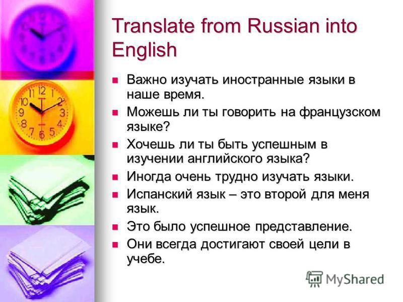 Translate from Russian into English Важно изучать иностранные языки в наше время. Важно изучать иностранные языки в наше время. Можешь ли ты говорить на французском языке? Можешь ли ты говорить на французском языке? Хочешь ли ты быть успешным в изуче